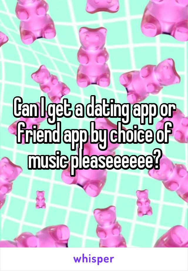 Can I get a dating app or friend app by choice of music pleaseeeeee?