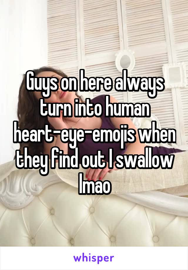 Guys on here always turn into human heart-eye-emojis when they find out I swallow lmao