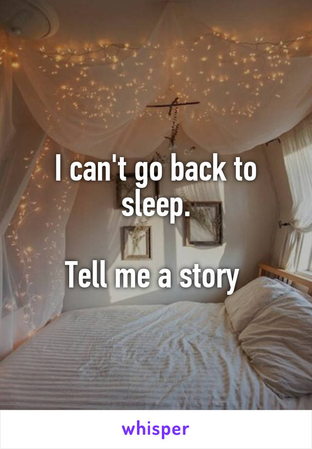 I can't go back to sleep.  Tell me a story