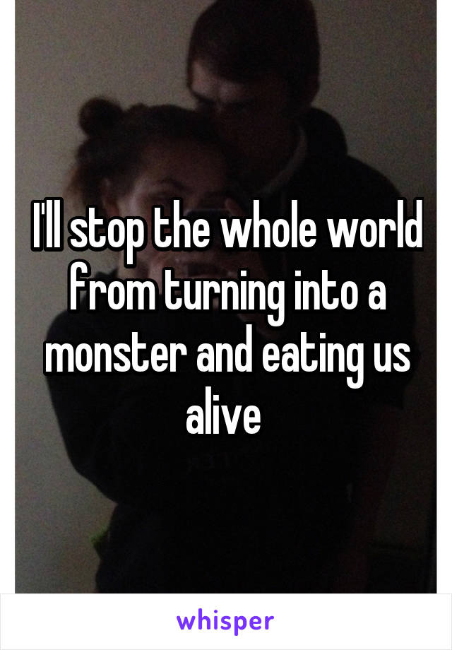 I'll stop the whole world from turning into a monster and eating us alive