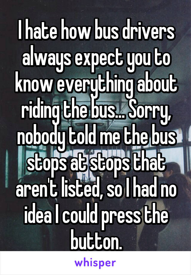 I hate how bus drivers always expect you to know everything about riding the bus... Sorry, nobody told me the bus stops at stops that aren't listed, so I had no idea I could press the button.