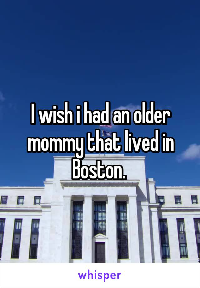 I wish i had an older mommy that lived in Boston.