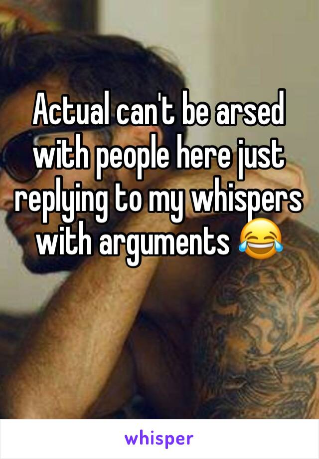 Actual can't be arsed with people here just replying to my whispers with arguments 😂
