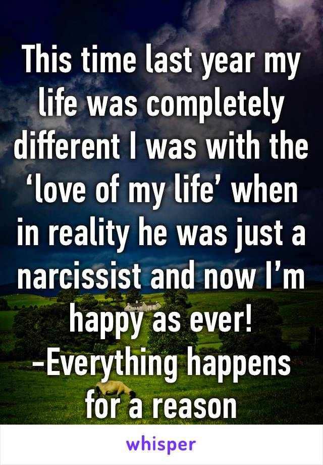 This time last year my life was completely different I was with the 'love of my life' when in reality he was just a narcissist and now I'm happy as ever!  -Everything happens for a reason