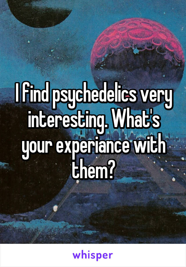 I find psychedelics very interesting. What's your experiance with them?
