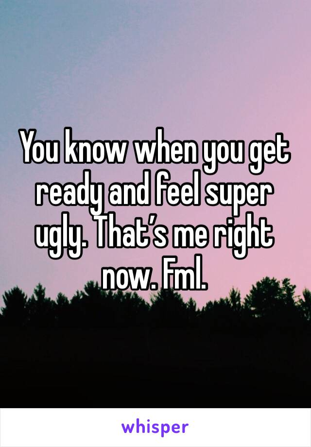 You know when you get ready and feel super ugly. That's me right now. Fml.