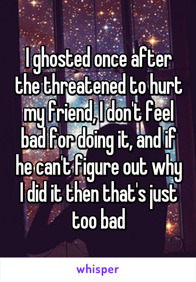 I ghosted once after the threatened to hurt my friend, I don't feel bad for doing it, and if he can't figure out why I did it then that's just too bad