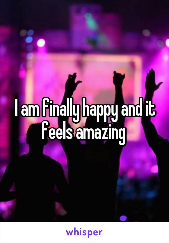 I am finally happy and it feels amazing