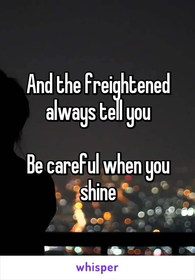 And the freightened always tell you  Be careful when you shine