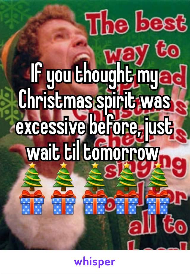 If you thought my Christmas spirit was excessive before, just wait til tomorrow  🎄🎄🎄🎄🎄🎁🎁🎁🎁🎁