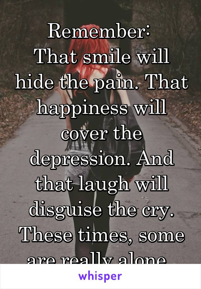 Remember:  That smile will hide the pain. That happiness will cover the depression. And that laugh will disguise the cry. These times, some are really alone.