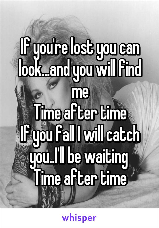 If you're lost you can look...and you will find me Time after time If you fall I will catch you..I'll be waiting  Time after time