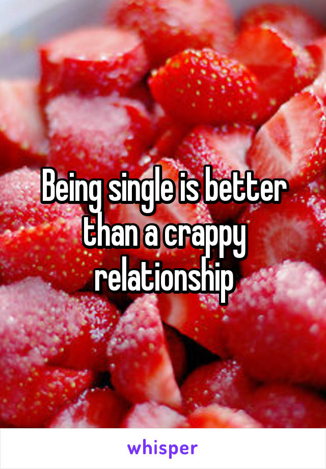 Being single is better than a crappy relationship