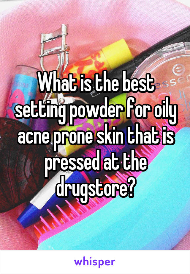 What is the best setting powder for oily acne prone skin that is pressed at the drugstore?