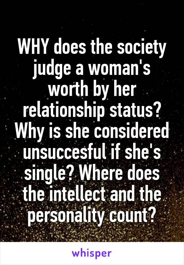 WHY does the society judge a woman's worth by her relationship status? Why is she considered unsuccesful if she's single? Where does the intellect and the personality count?