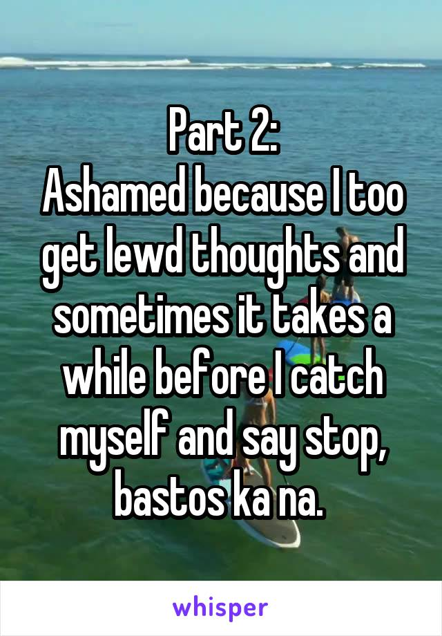 Part 2: Ashamed because I too get lewd thoughts and sometimes it takes a while before I catch myself and say stop, bastos ka na.