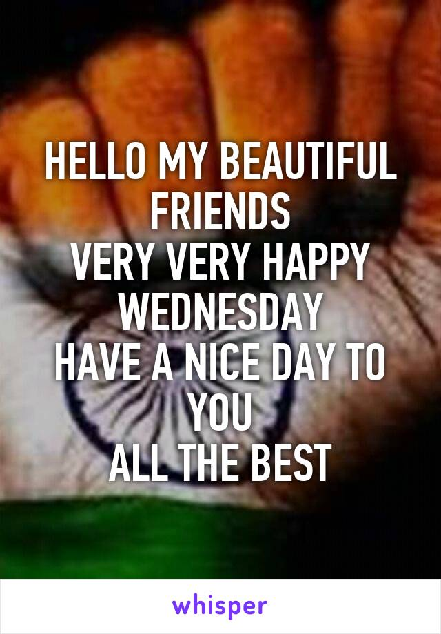 HELLO MY BEAUTIFUL FRIENDS VERY VERY HAPPY WEDNESDAY HAVE A NICE DAY TO YOU ALL THE BEST