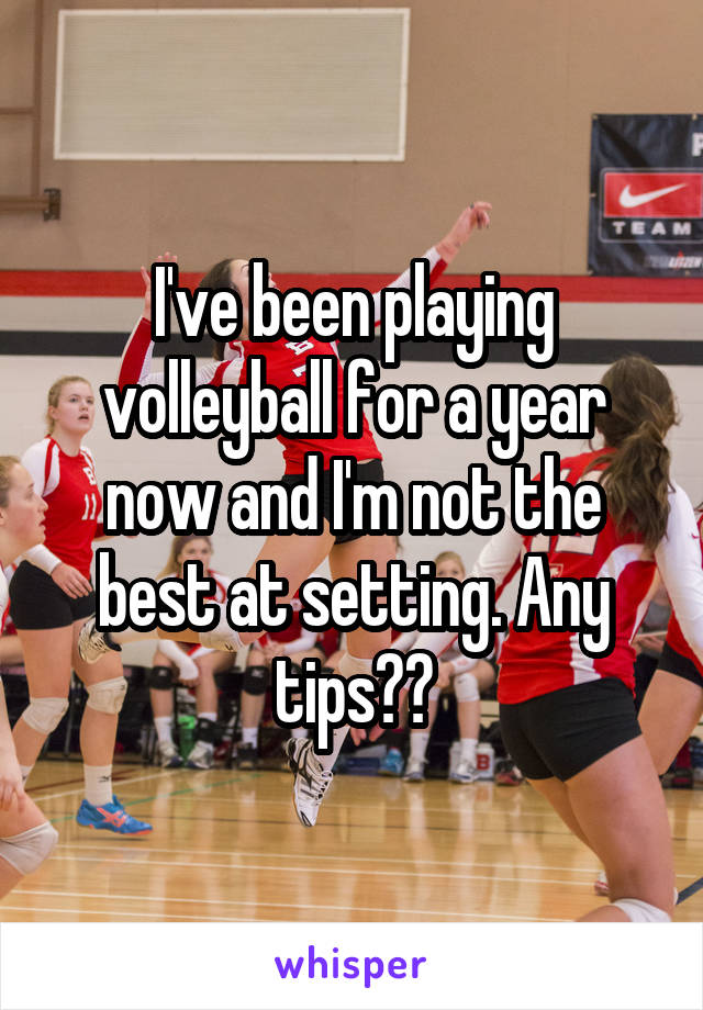 I've been playing volleyball for a year now and I'm not the best at setting. Any tips??