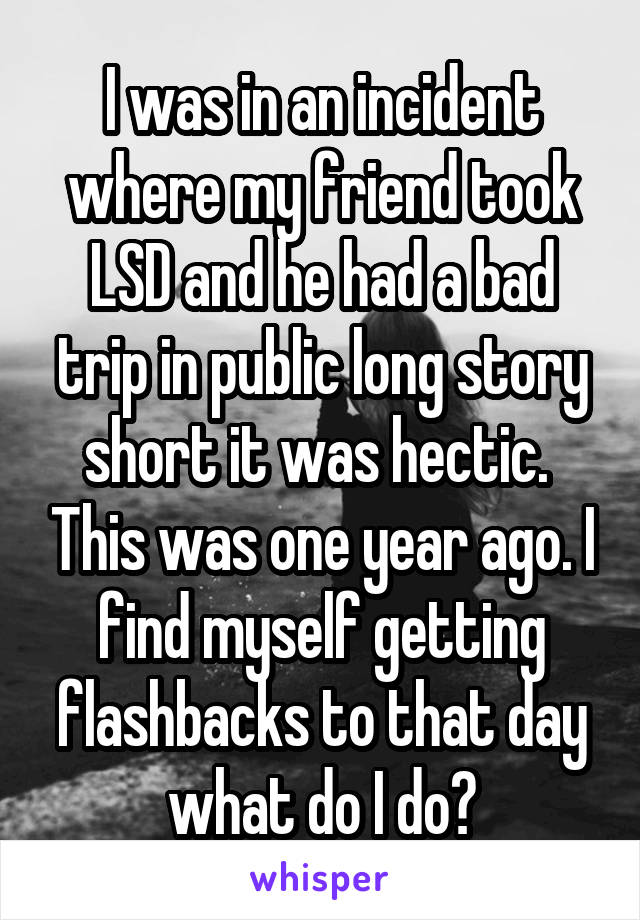 I was in an incident where my friend took LSD and he had a bad trip in public long story short it was hectic.  This was one year ago. I find myself getting flashbacks to that day what do I do?