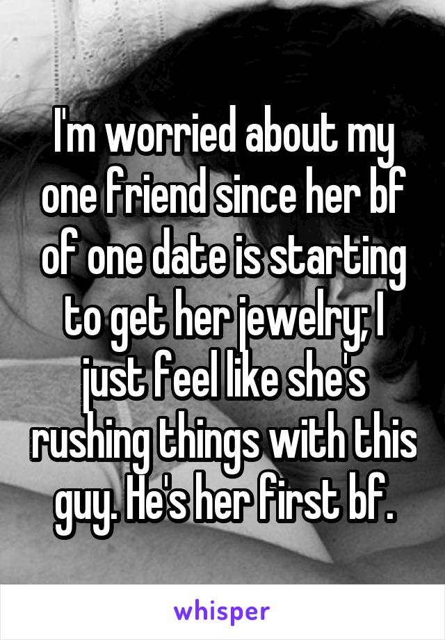 I'm worried about my one friend since her bf of one date is starting to get her jewelry; I just feel like she's rushing things with this guy. He's her first bf.