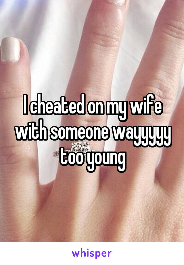 I cheated on my wife with someone wayyyyy too young