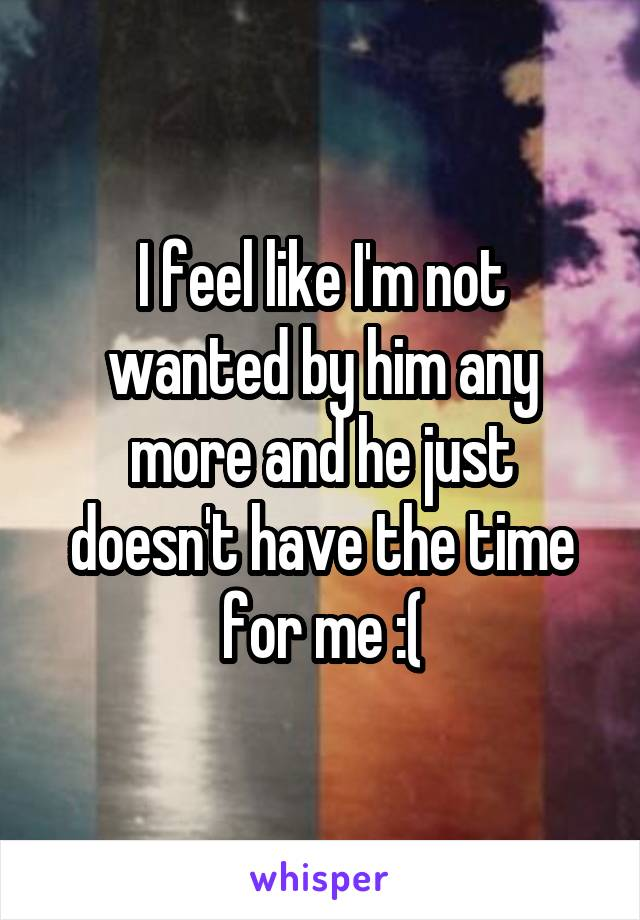 I feel like I'm not wanted by him any more and he just doesn't have the time for me :(