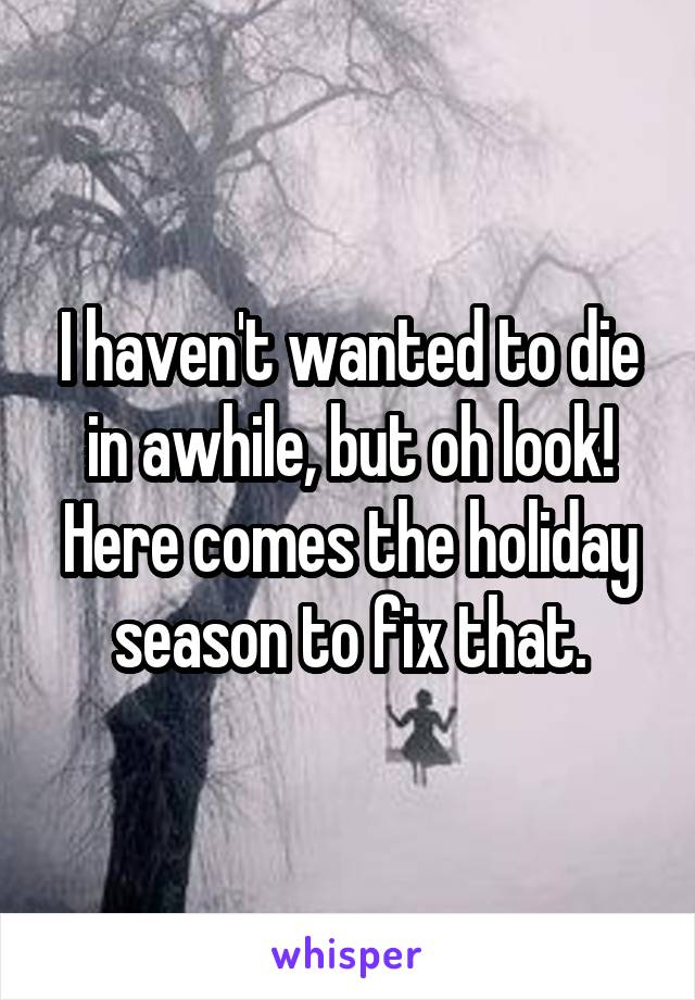 I haven't wanted to die in awhile, but oh look! Here comes the holiday season to fix that.