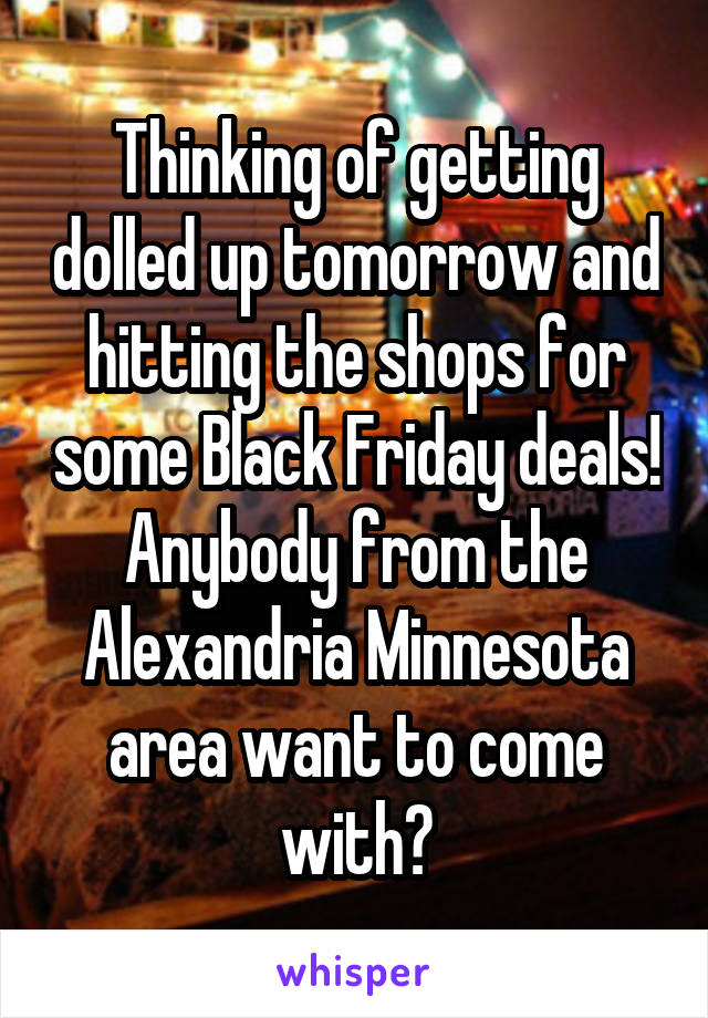 Thinking of getting dolled up tomorrow and hitting the shops for some Black Friday deals! Anybody from the Alexandria Minnesota area want to come with?