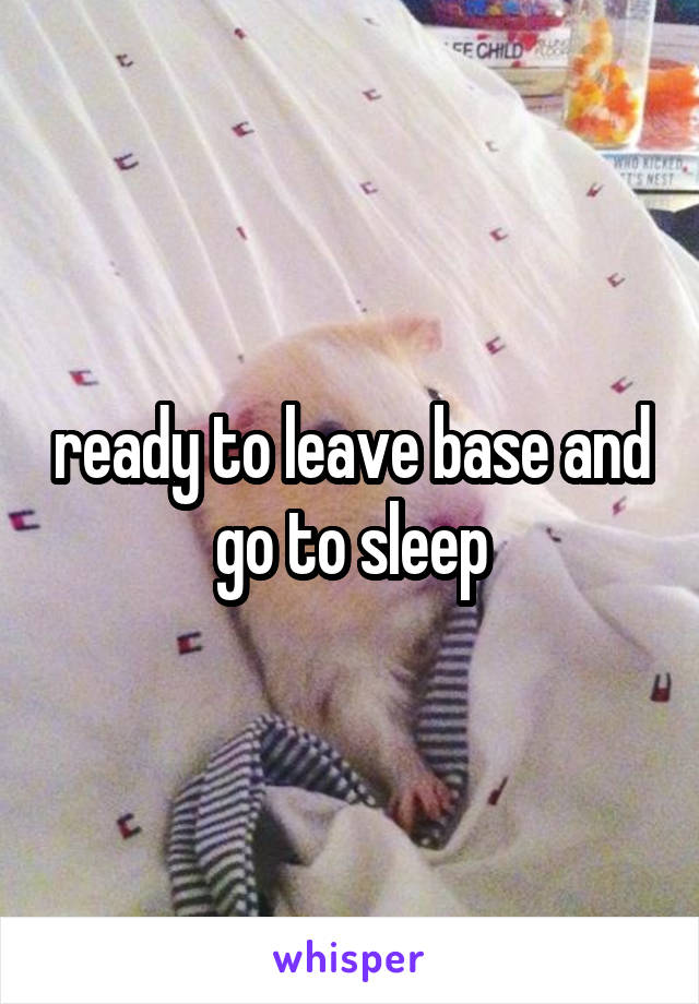 ready to leave base and go to sleep