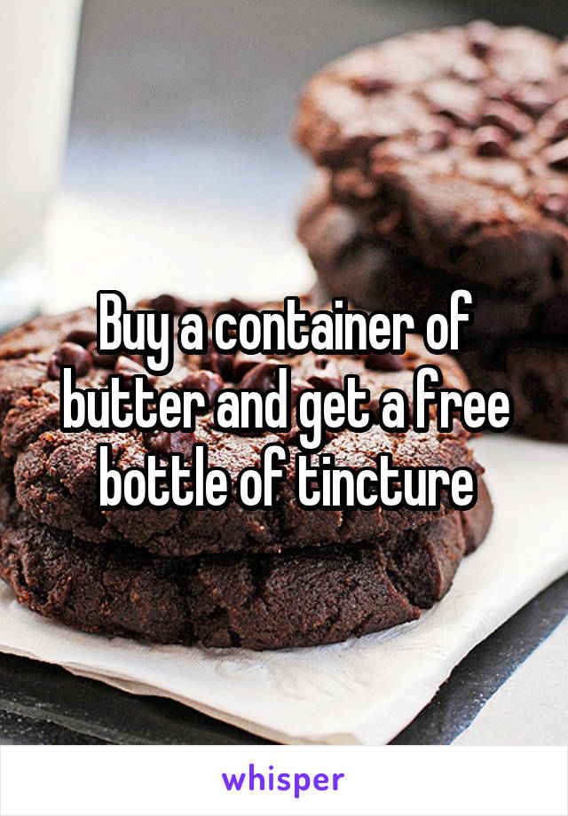 Buy a container of butter and get a free bottle of tincture