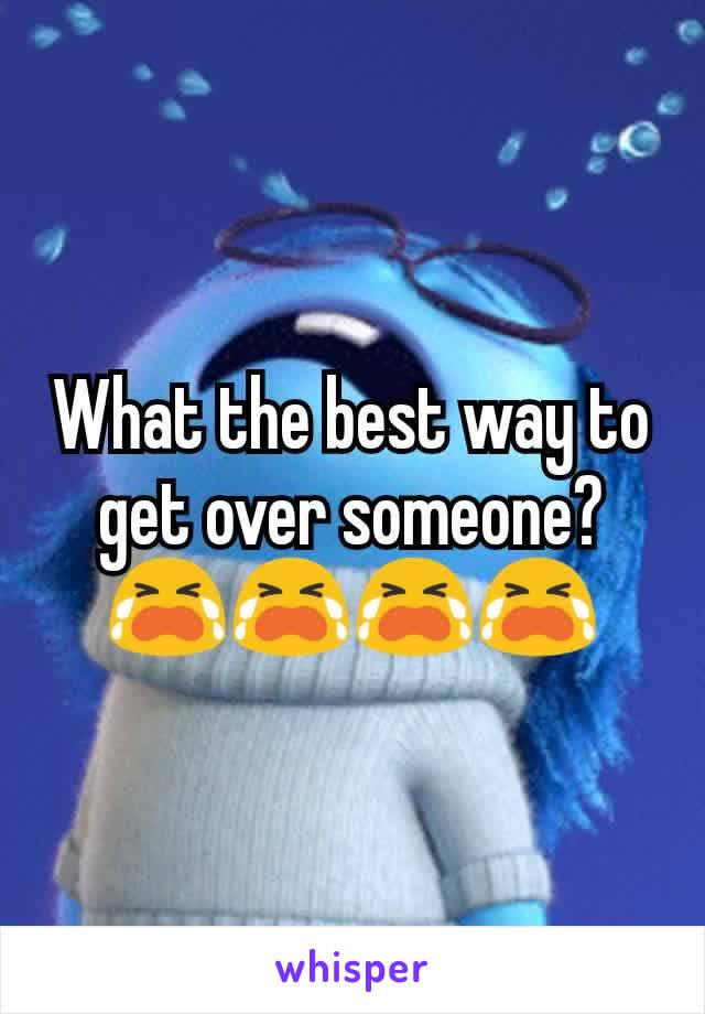 What the best way to get over someone?😭😭😭😭