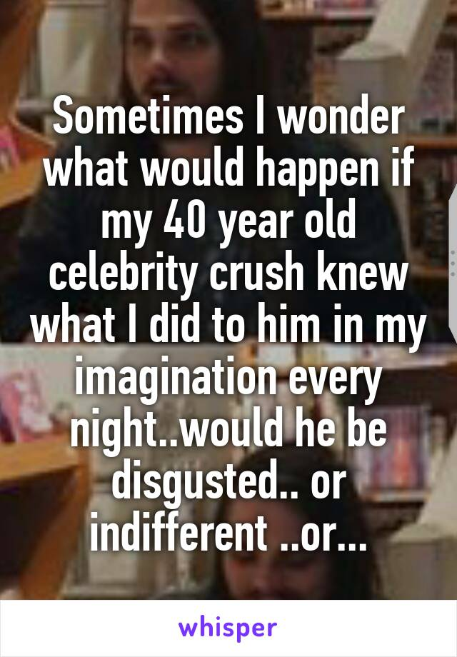 Sometimes I wonder what would happen if my 40 year old celebrity crush knew what I did to him in my imagination every night..would he be disgusted.. or indifferent ..or...