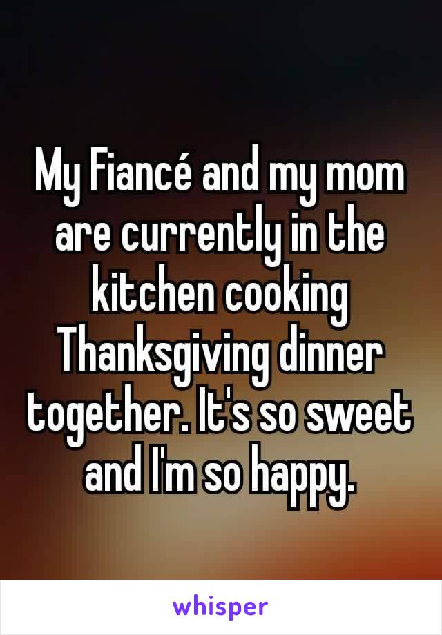 My Fiancé and my mom are currently in the kitchen cooking Thanksgiving dinner together. It's so sweet and I'm so happy.