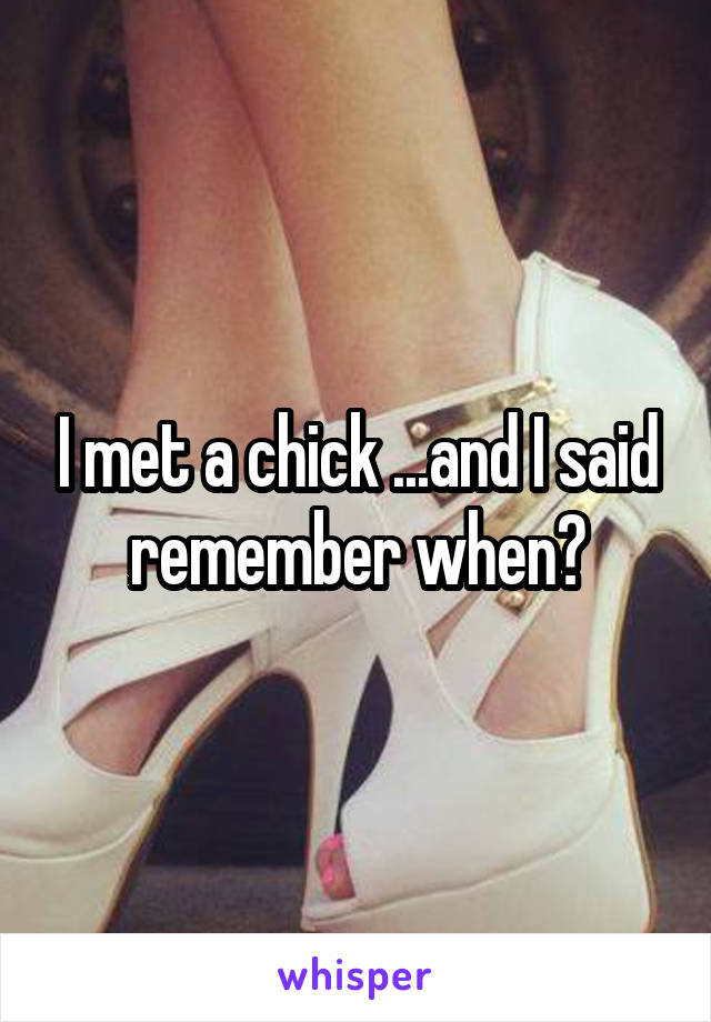 I met a chick ...and I said remember when?