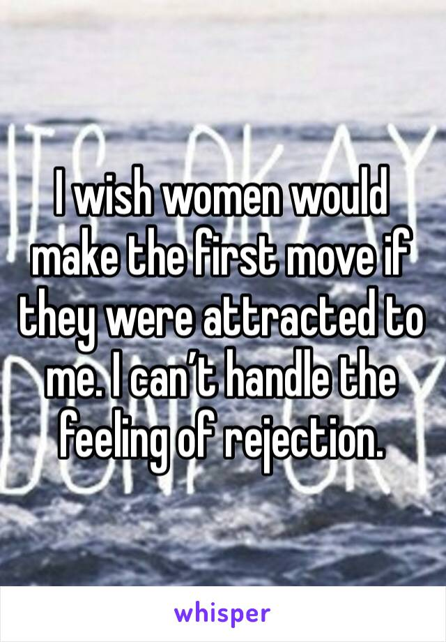 I wish women would make the first move if they were attracted to me. I can't handle the feeling of rejection.