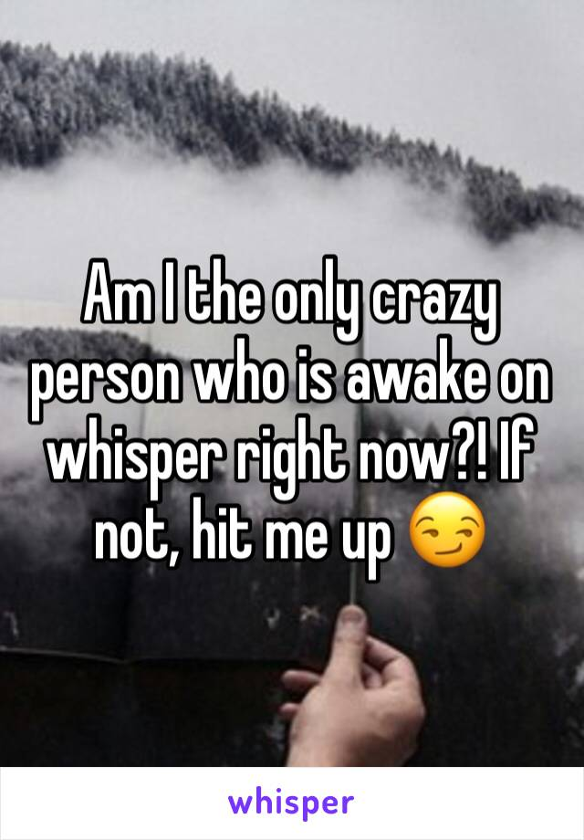 Am I the only crazy person who is awake on whisper right now?! If not, hit me up 😏