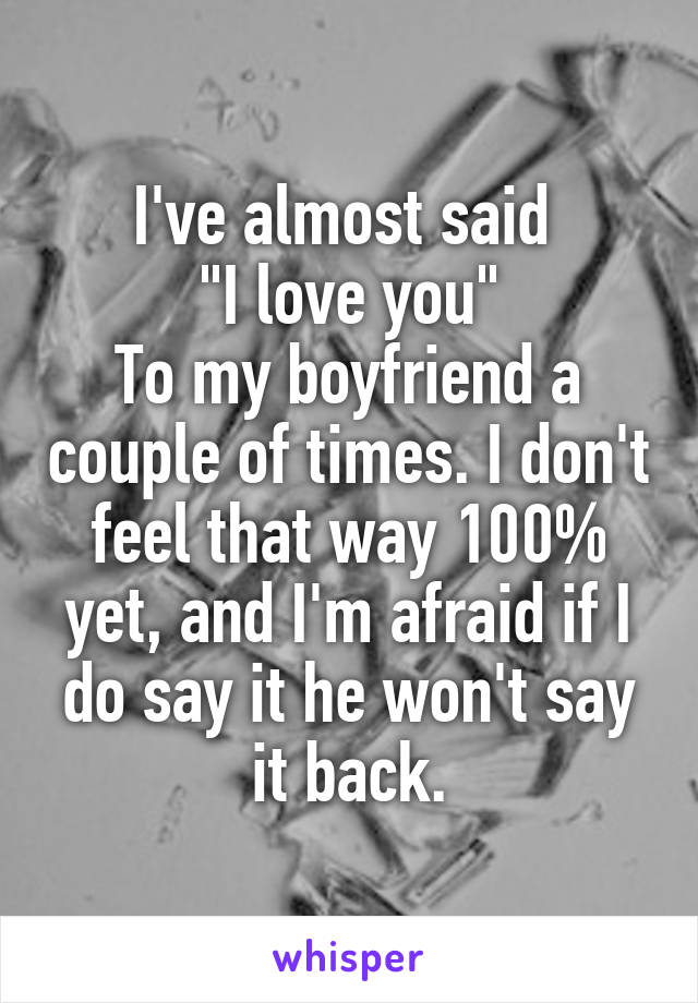 """I've almost said  """"I love you"""" To my boyfriend a couple of times. I don't feel that way 100% yet, and I'm afraid if I do say it he won't say it back."""