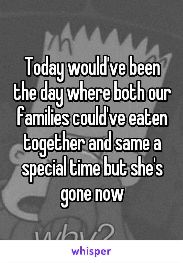 Today would've been the day where both our families could've eaten together and same a special time but she's gone now