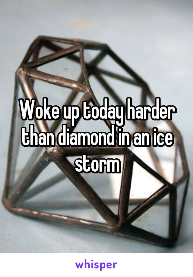 Woke up today harder than diamond in an ice storm