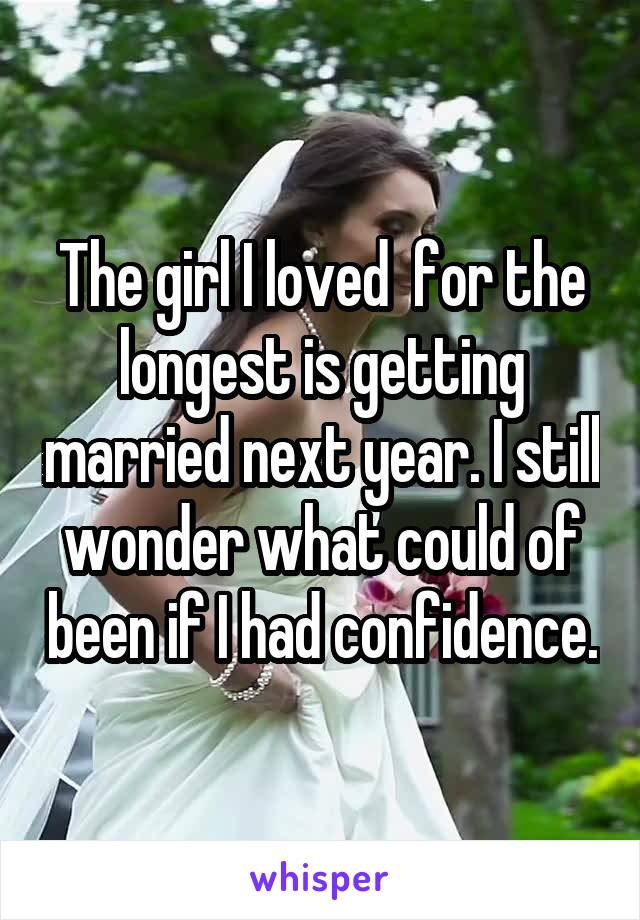 The girl I loved  for the longest is getting married next year. I still wonder what could of been if I had confidence.