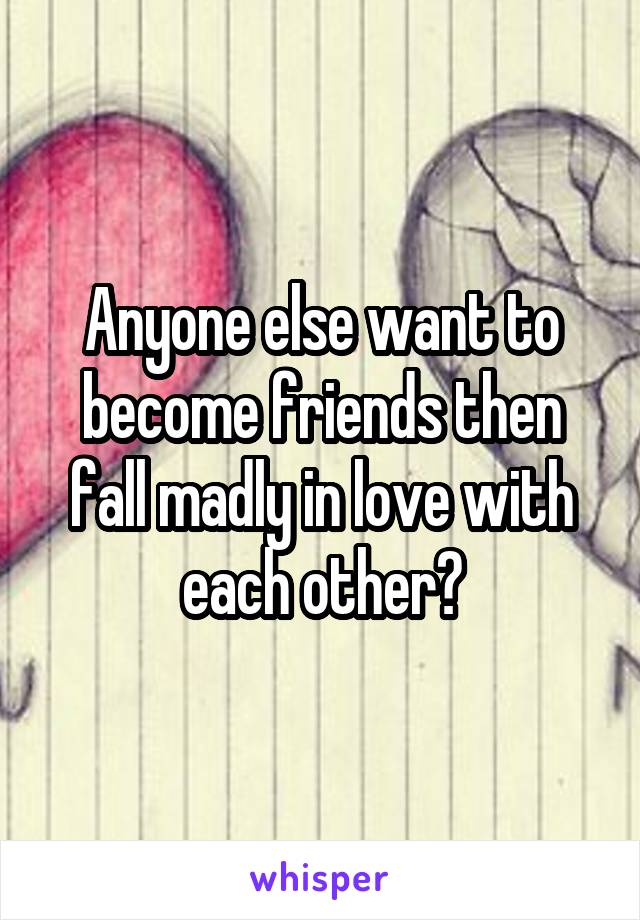Anyone else want to become friends then fall madly in love with each other?