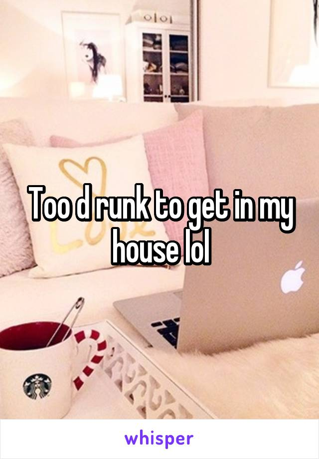 Too d runk to get in my house lol