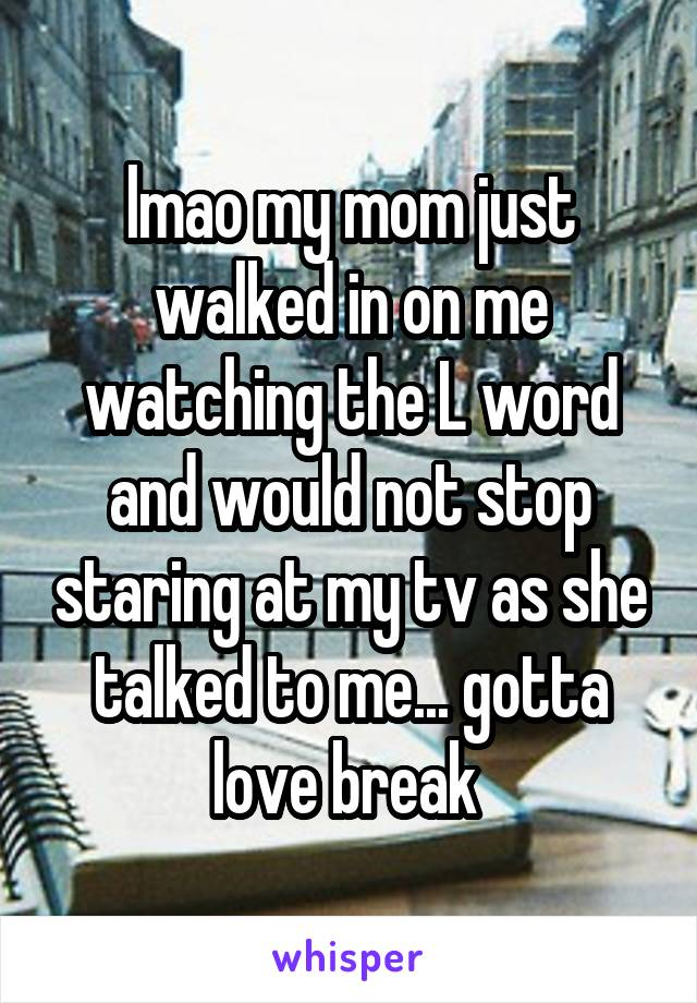lmao my mom just walked in on me watching the L word and would not stop staring at my tv as she talked to me... gotta love break