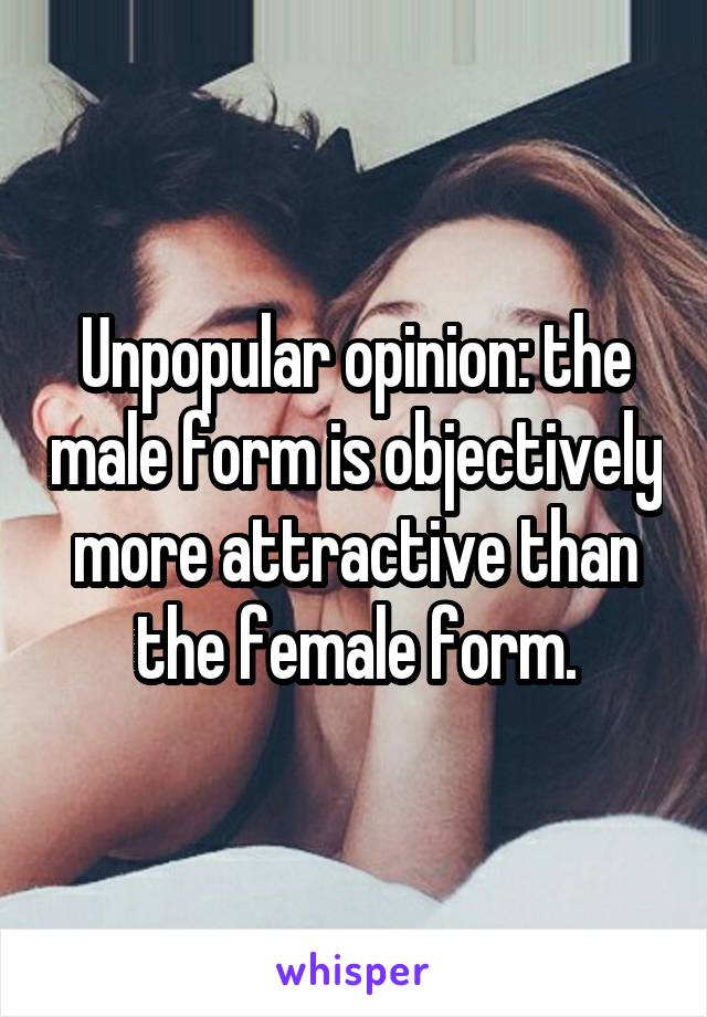 Unpopular opinion: the male form is objectively more attractive than the female form.