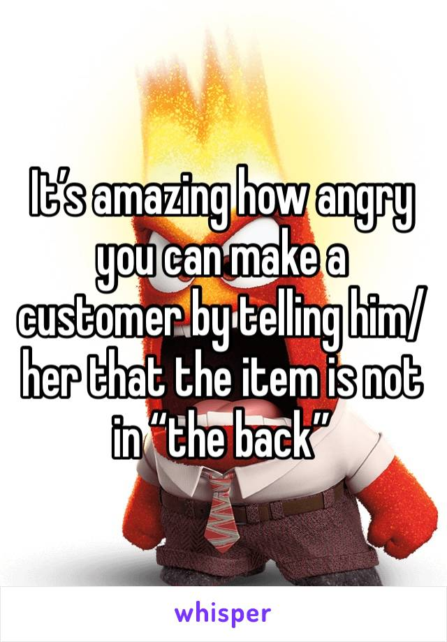 "It's amazing how angry you can make a customer by telling him/her that the item is not in ""the back"""