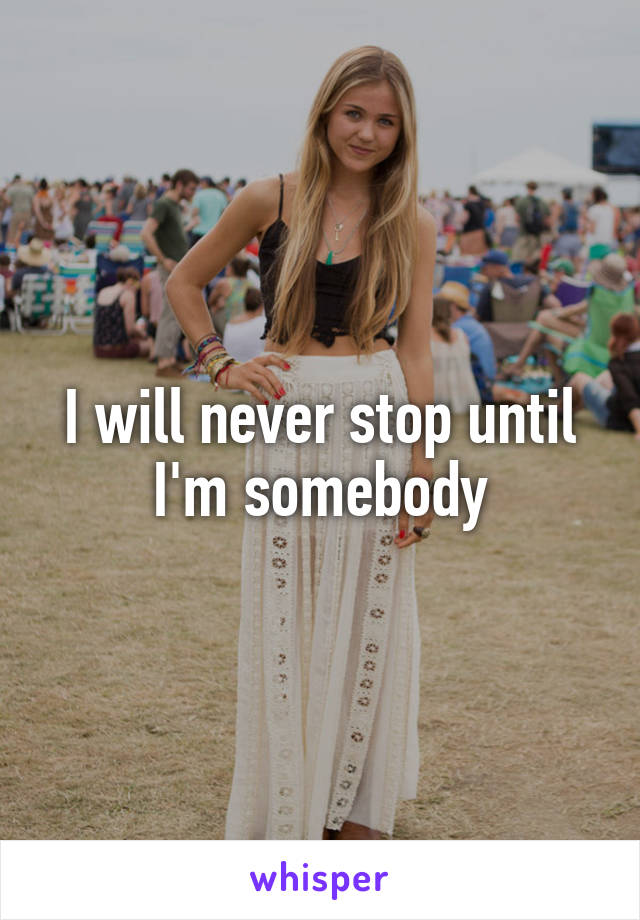 I will never stop until I'm somebody