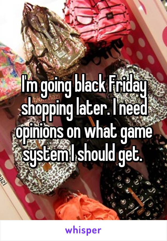 I'm going black Friday shopping later. I need opinions on what game system I should get.