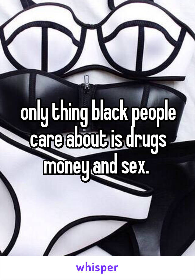 only thing black people care about is drugs money and sex.