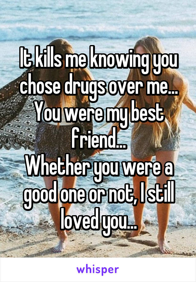 It kills me knowing you chose drugs over me... You were my best friend... Whether you were a good one or not, I still loved you...