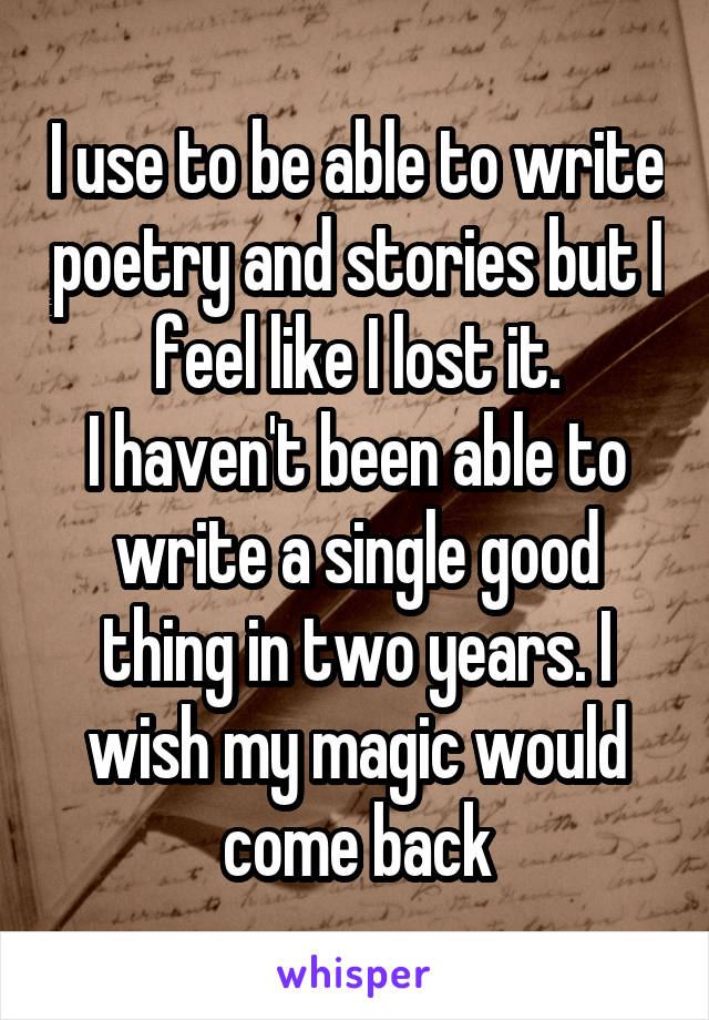 I use to be able to write poetry and stories but I feel like I lost it. I haven't been able to write a single good thing in two years. I wish my magic would come back